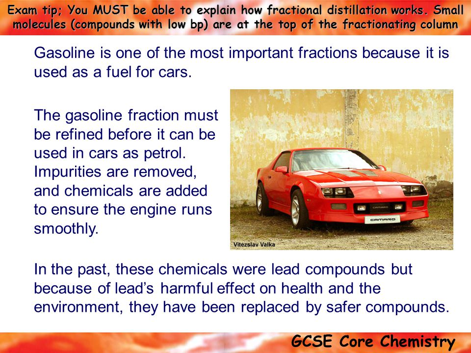 Gasoline is one of the most important fractions because it is used as a fuel for cars.