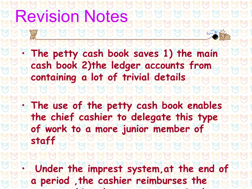 Revision Notes The petty cash book saves 1) the main cash book 2)the ledger accounts from containing a lot of trivial details.