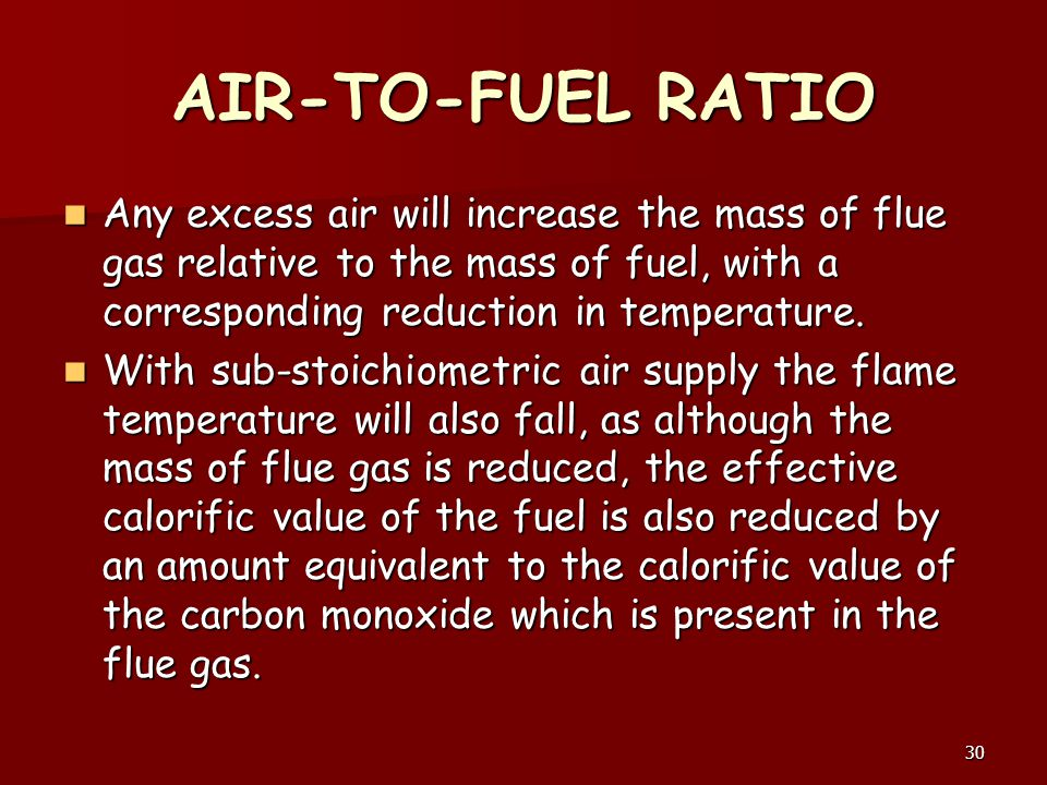 AIR-TO-FUEL RATIO Any excess air will increase the mass of flue gas relative to the mass of fuel, with a corresponding reduction in temperature.
