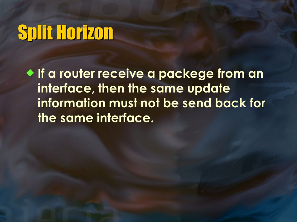 Split Horizon If a router receive a packege from an interface, then the same update information must not be send back for the same interface.