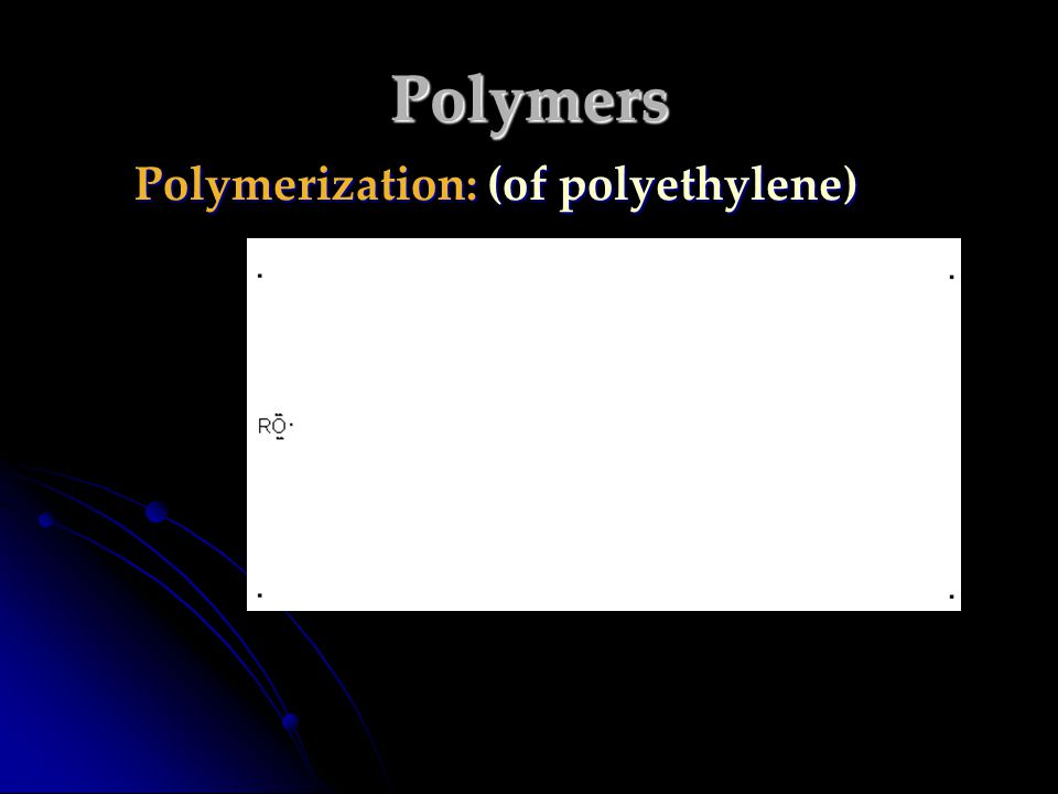 Polymers Polymerization: (of polyethylene)