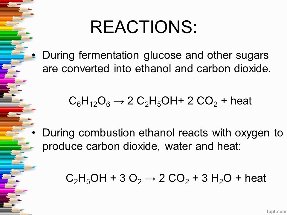 REACTIONS: During fermentation glucose and other sugars are converted into ethanol and carbon dioxide.