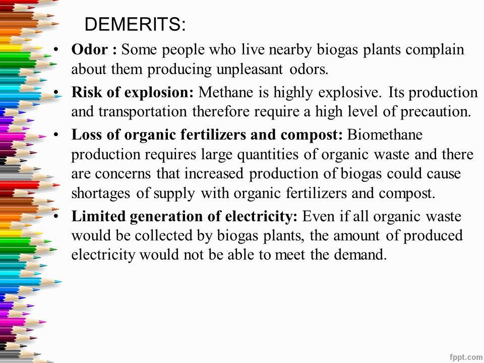 DEMERITS: Odor : Some people who live nearby biogas plants complain about them producing unpleasant odors.