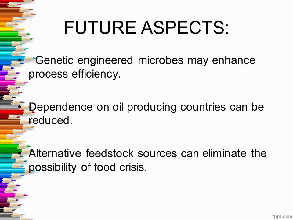 FUTURE ASPECTS: Genetic engineered microbes may enhance process efficiency. Dependence on oil producing countries can be reduced.