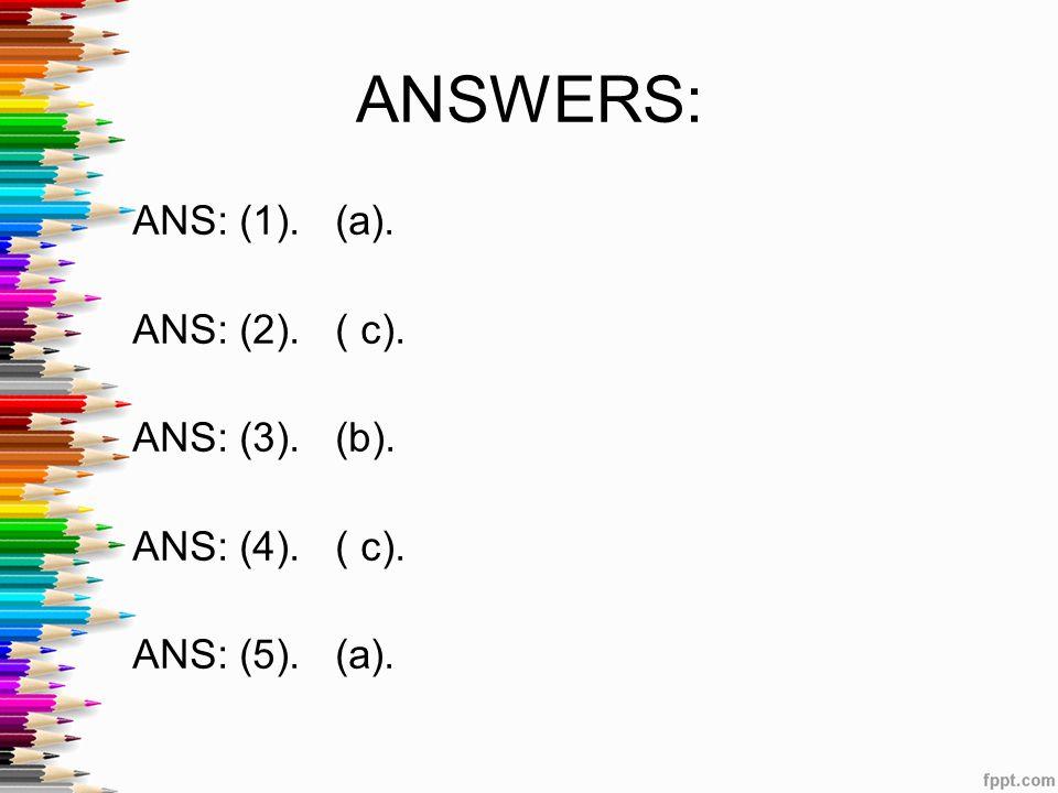 ANSWERS: ANS: (1). (a). ANS: (2). ( c). ANS: (3). (b). ANS: (4). ( c). ANS: (5). (a).