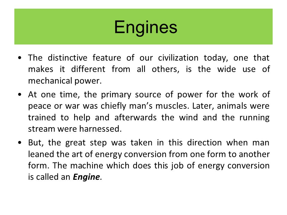Engines The distinctive feature of our civilization today, one that makes it different from all others, is the wide use of mechanical power.