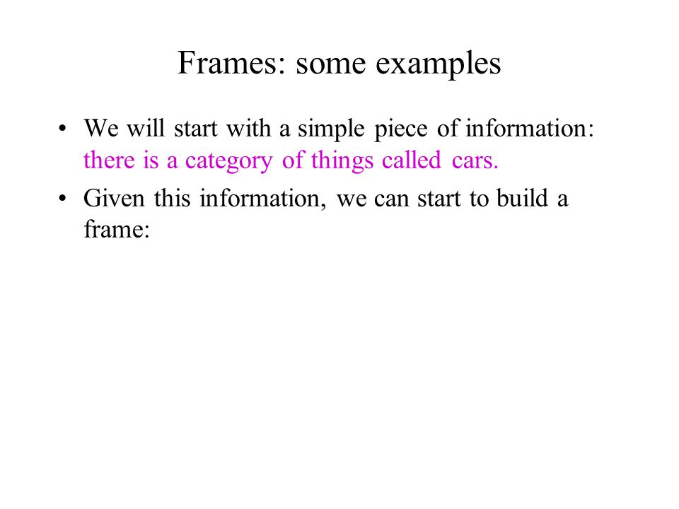 Frames: some examples We will start with a simple piece of information: there is a category of things called cars.
