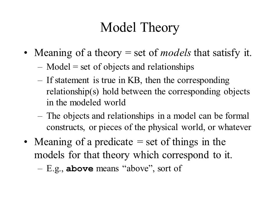 Model Theory Meaning of a theory = set of models that satisfy it.