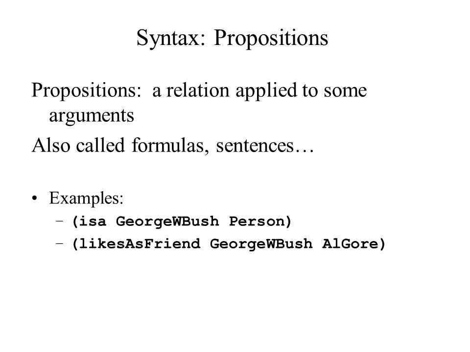 Syntax: Propositions Propositions: a relation applied to some arguments. Also called formulas, sentences…