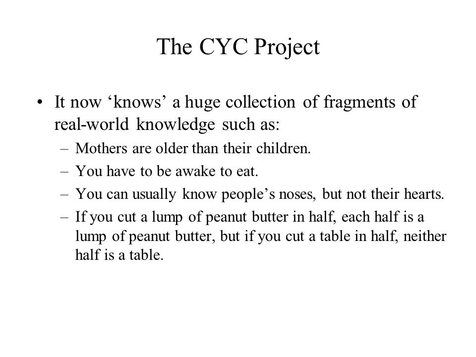 The CYC Project It now 'knows' a huge collection of fragments of real-world knowledge such as: Mothers are older than their children.