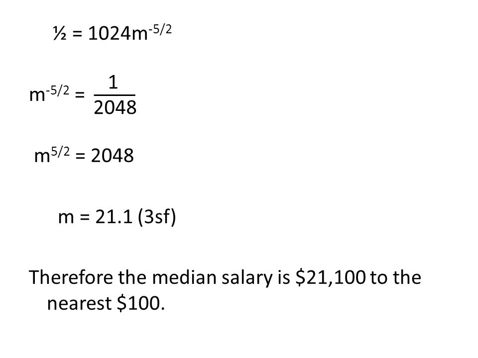 ½ = 1024m-5/2 m-5/2 = m5/2 = 2048. m = 21.1 (3sf) Therefore the median salary is $21,100 to the nearest $100.