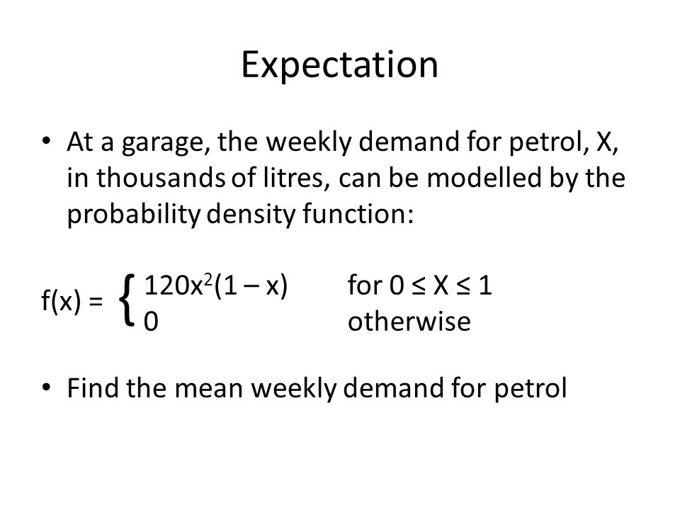 Expectation At a garage, the weekly demand for petrol, X, in thousands of litres, can be modelled by the probability density function: