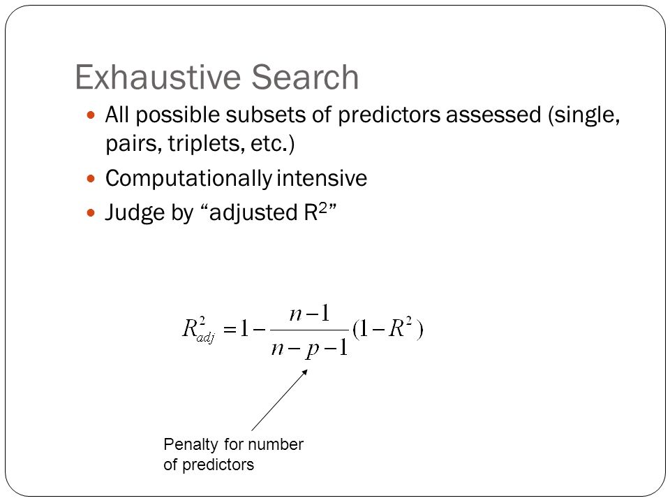 Exhaustive Search All possible subsets of predictors assessed (single, pairs, triplets, etc.) Computationally intensive.