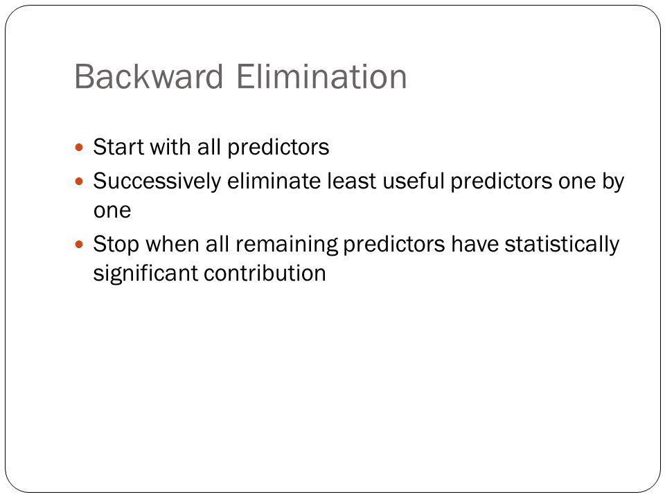 Backward Elimination Start with all predictors