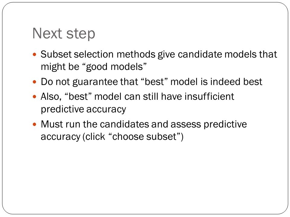 Next step Subset selection methods give candidate models that might be good models Do not guarantee that best model is indeed best.