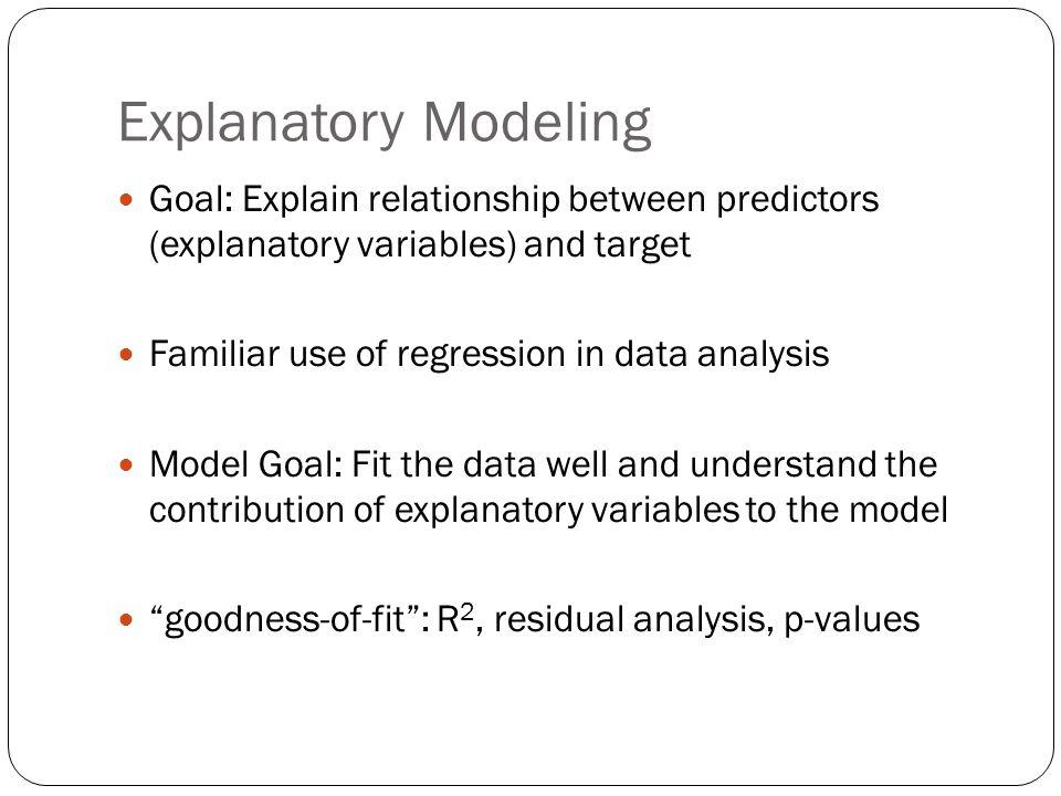 Explanatory Modeling Goal: Explain relationship between predictors (explanatory variables) and target.