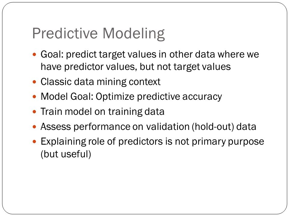 Predictive Modeling Goal: predict target values in other data where we have predictor values, but not target values.