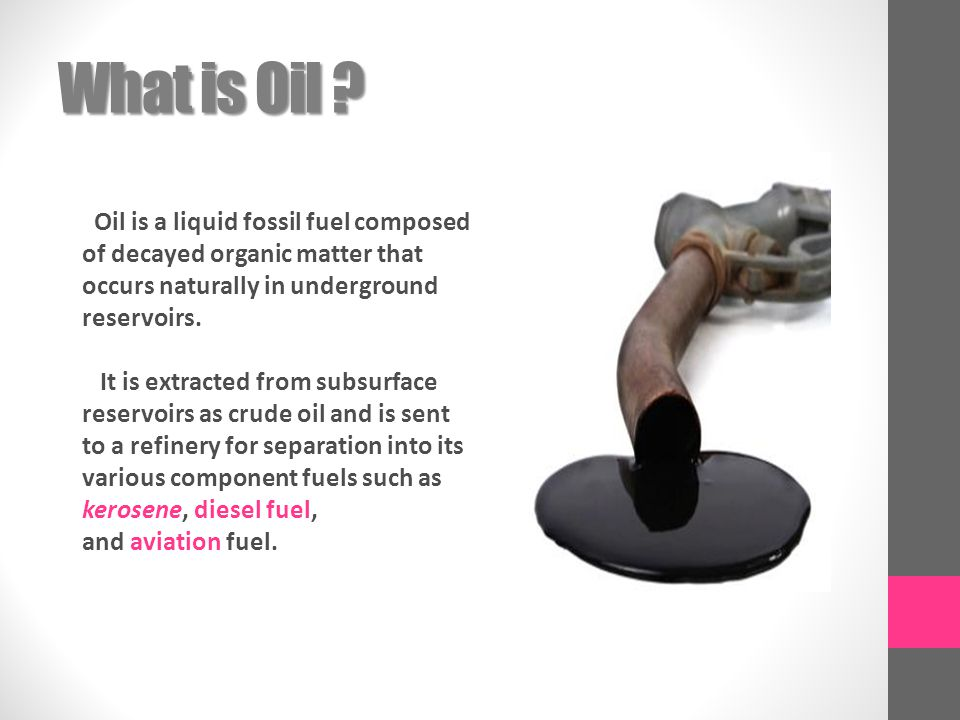 What is Oil Oil is a liquid fossil fuel composed of decayed organic matter that occurs naturally in underground reservoirs.