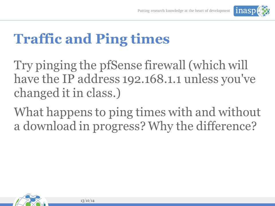 Traffic and Ping times Try pinging the pfSense firewall (which will have the IP address 192.168.1.1 unless you ve changed it in class.)