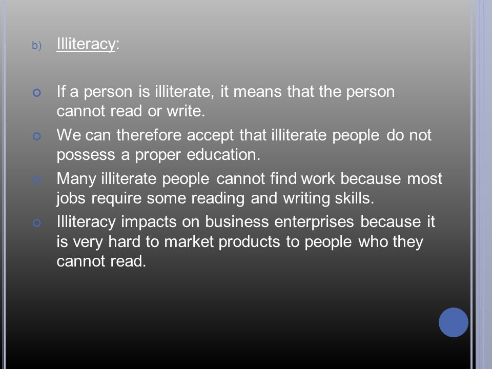 Illiteracy: If a person is illiterate, it means that the person cannot read or write.