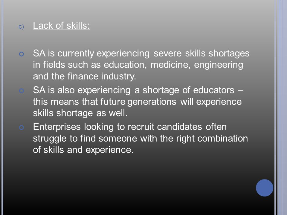 Lack of skills: SA is currently experiencing severe skills shortages in fields such as education, medicine, engineering and the finance industry.