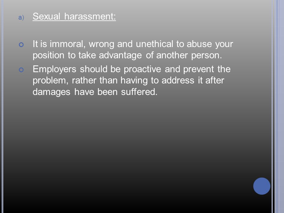 Sexual harassment: It is immoral, wrong and unethical to abuse your position to take advantage of another person.