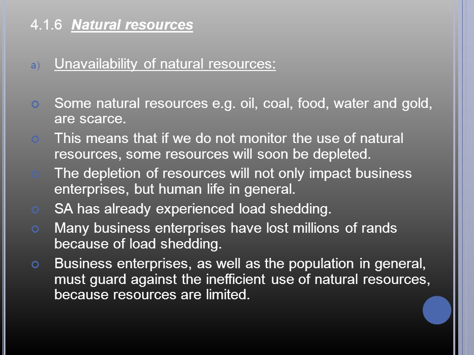 4.1.6 Natural resources Unavailability of natural resources: Some natural resources e.g. oil, coal, food, water and gold, are scarce.