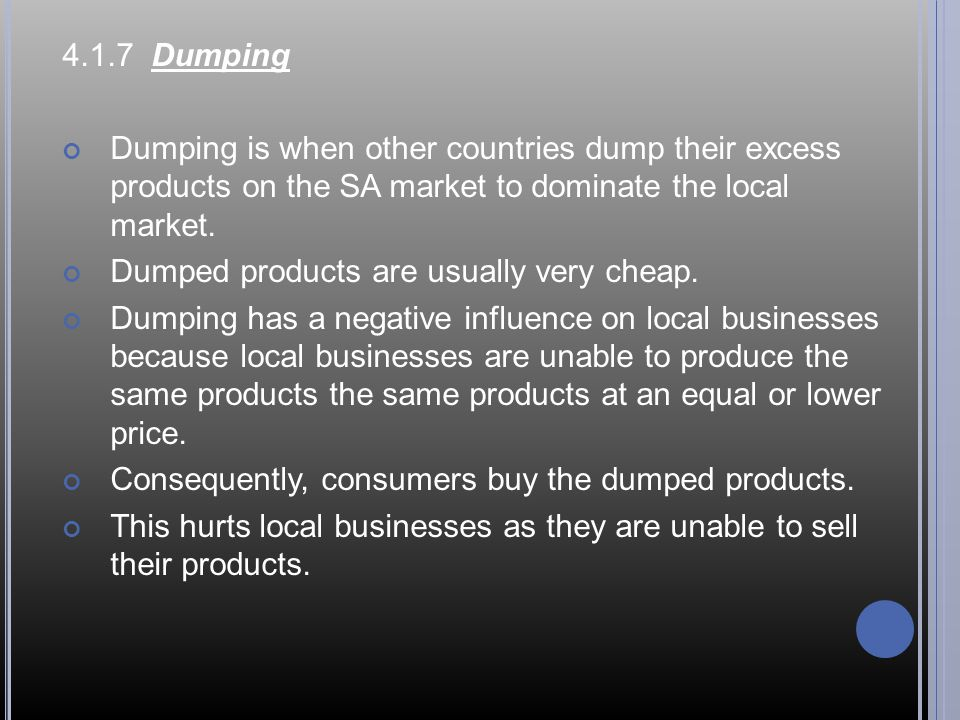4.1.7 Dumping Dumping is when other countries dump their excess products on the SA market to dominate the local market.