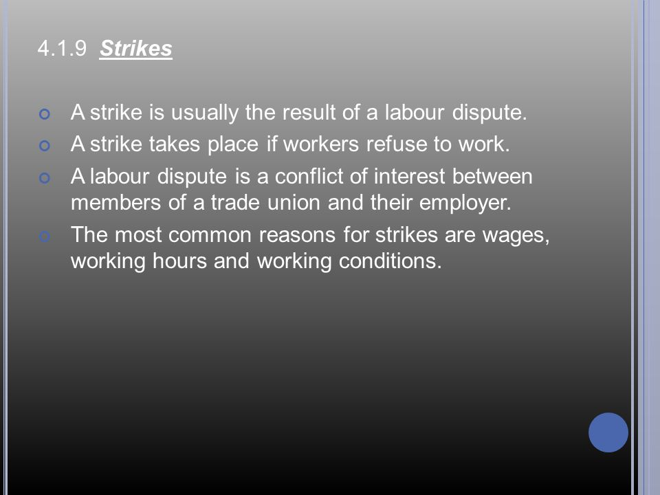 4.1.9 Strikes A strike is usually the result of a labour dispute. A strike takes place if workers refuse to work.
