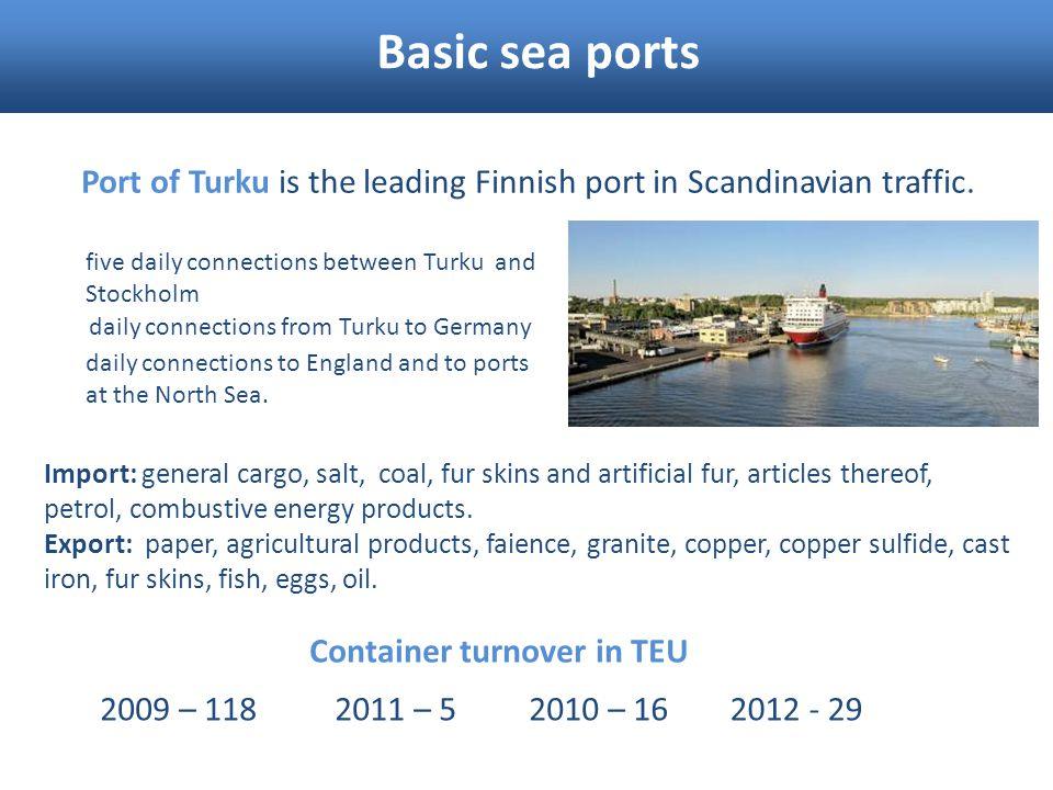 Basic sea ports Port of Turku is the leading Finnish port in Scandinavian traffic. five daily connections between Turku and Stockholm