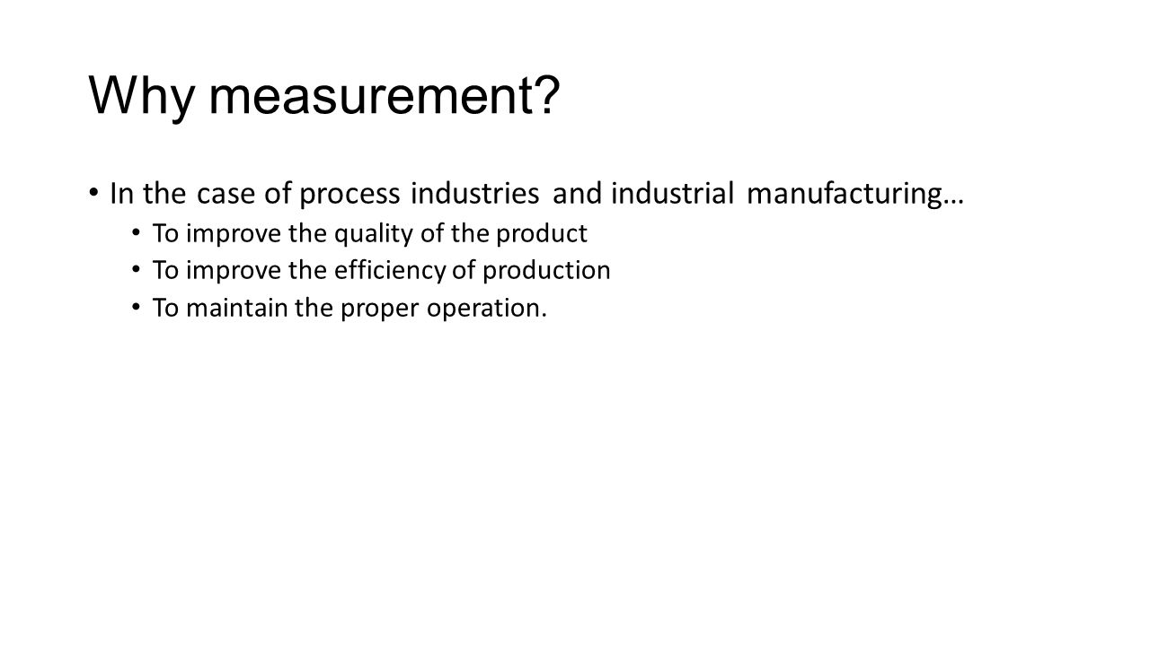 Why measurement In the case of process industries and industrial manufacturing… To improve the quality of the product.