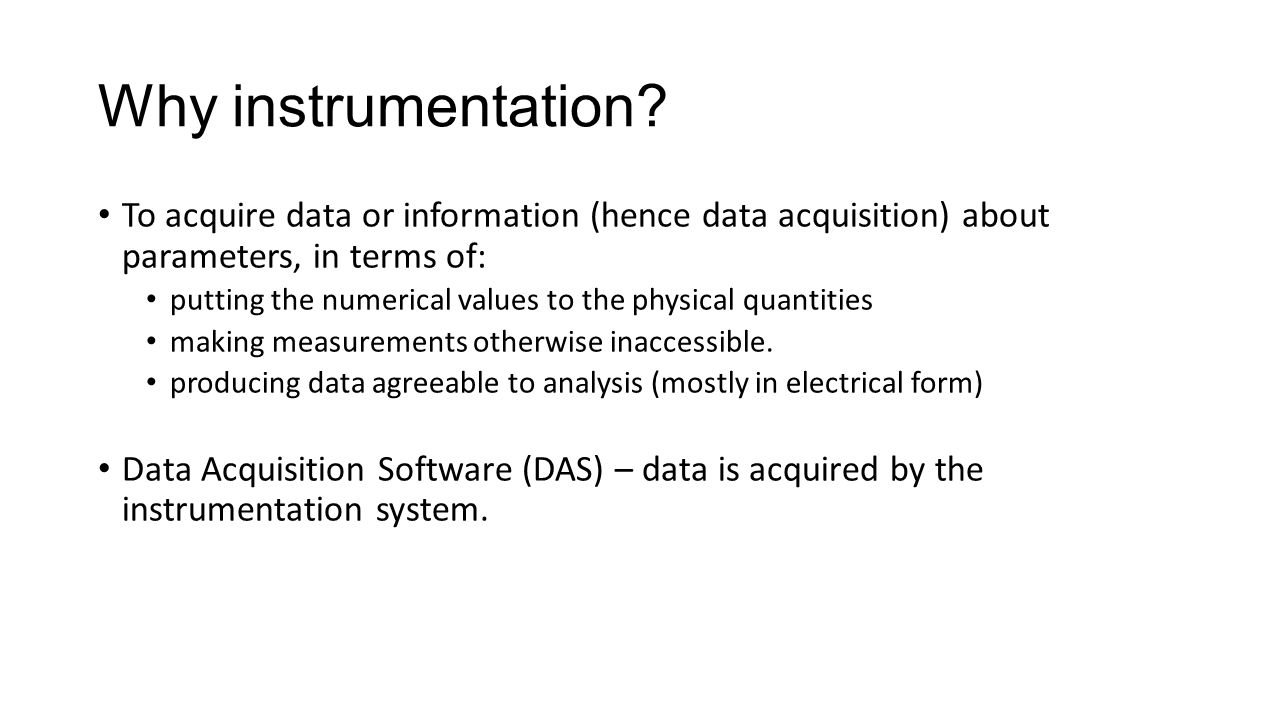Why instrumentation To acquire data or information (hence data acquisition) about parameters, in terms of: