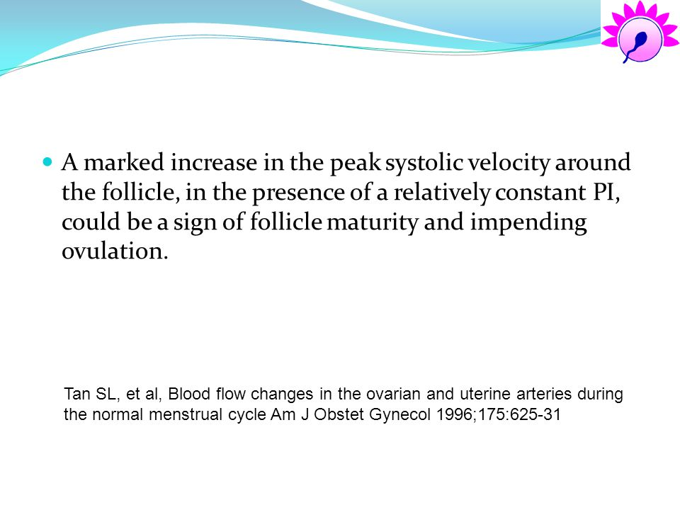 A marked increase in the peak systolic velocity around the follicle, in the presence of a relatively constant PI, could be a sign of follicle maturity and impending ovulation.