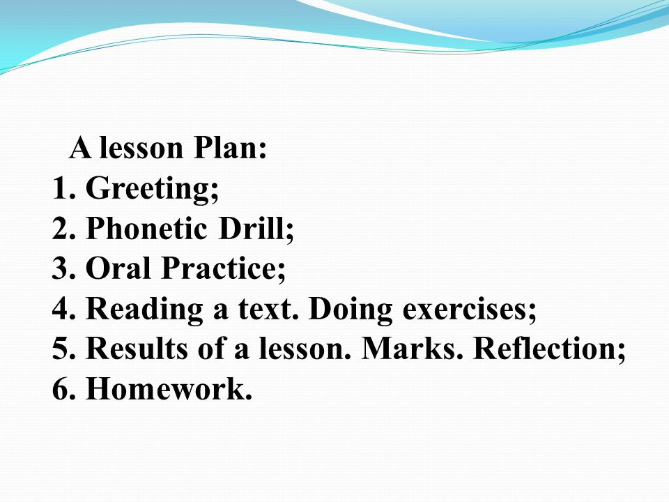 A lesson Plan: Greeting; Phonetic Drill; Oral Practice; Reading a text. Doing exercises; Results of a lesson. Marks. Reflection;