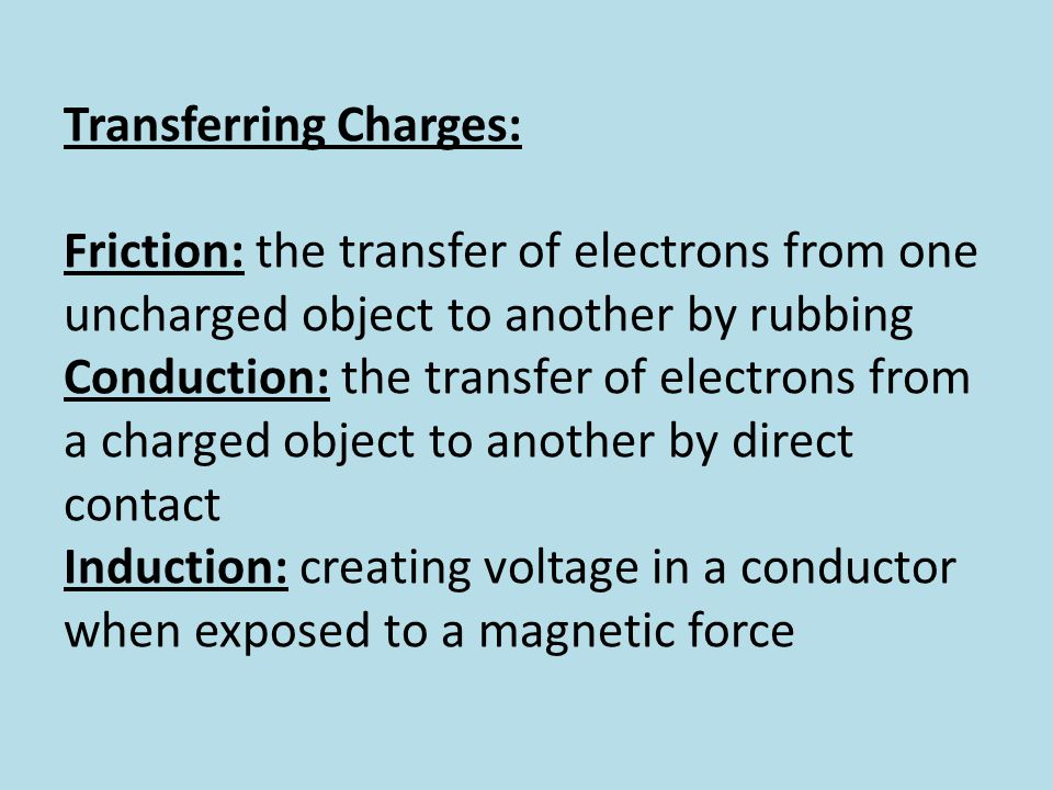 Transferring Charges: Friction: the transfer of electrons from one uncharged object to another by rubbing Conduction: the transfer of electrons from a charged object to another by direct contact Induction: creating voltage in a conductor when exposed to a magnetic force