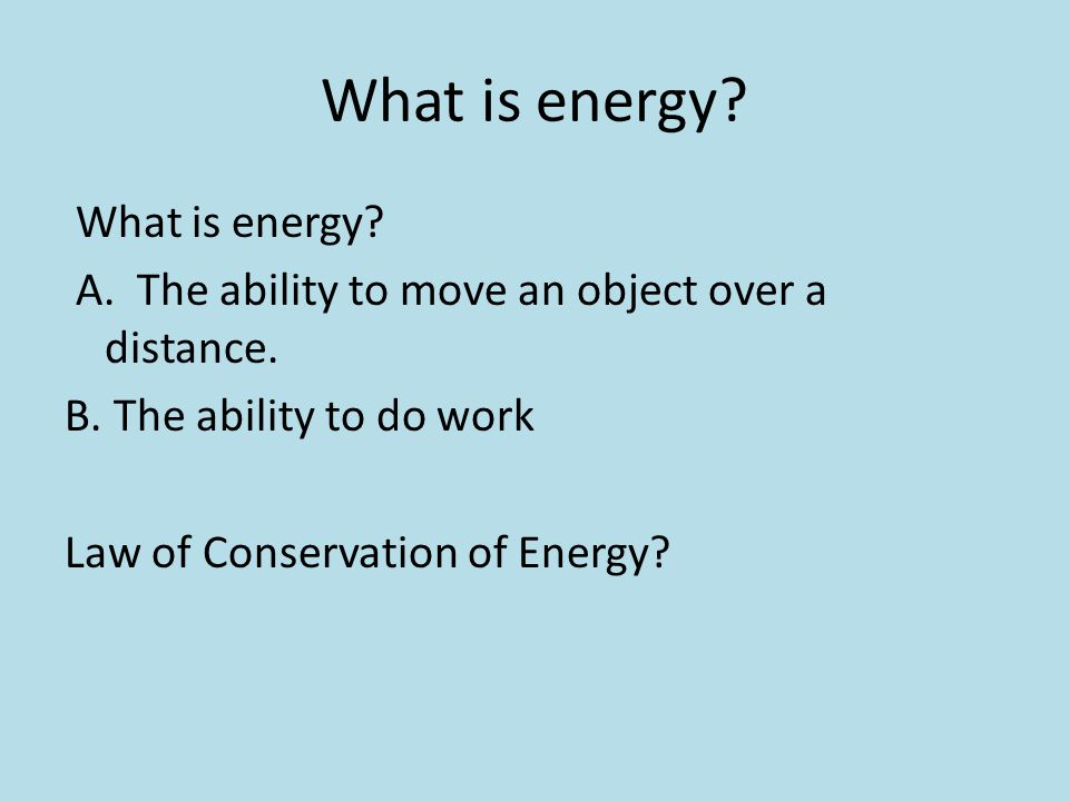 What is energy. What is energy. A. The ability to move an object over a distance.