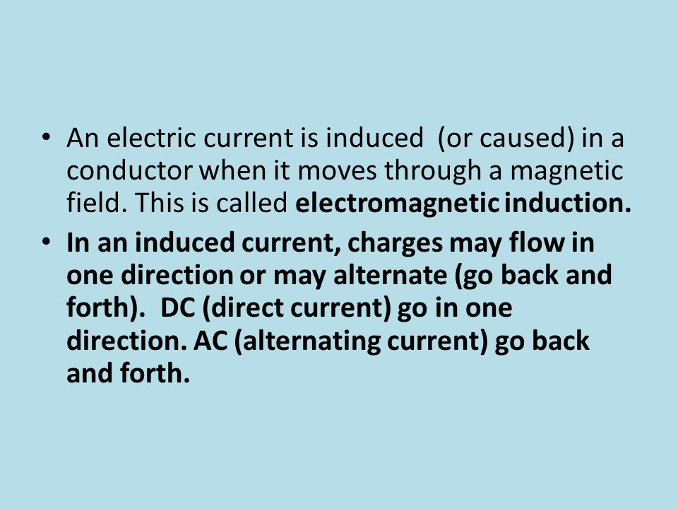 An electric current is induced (or caused) in a conductor when it moves through a magnetic field. This is called electromagnetic induction.