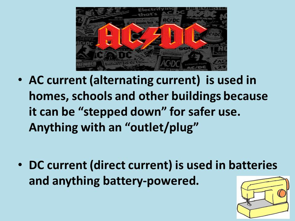 AC current (alternating current) is used in homes, schools and other buildings because it can be stepped down for safer use. Anything with an outlet/plug