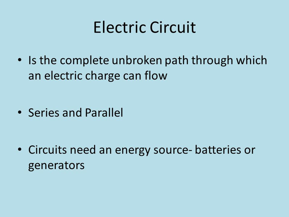 Electric Circuit Is the complete unbroken path through which an electric charge can flow. Series and Parallel.