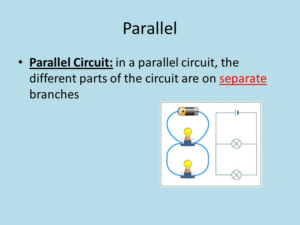 Parallel Parallel Circuit: in a parallel circuit, the different parts of the circuit are on separate branches.