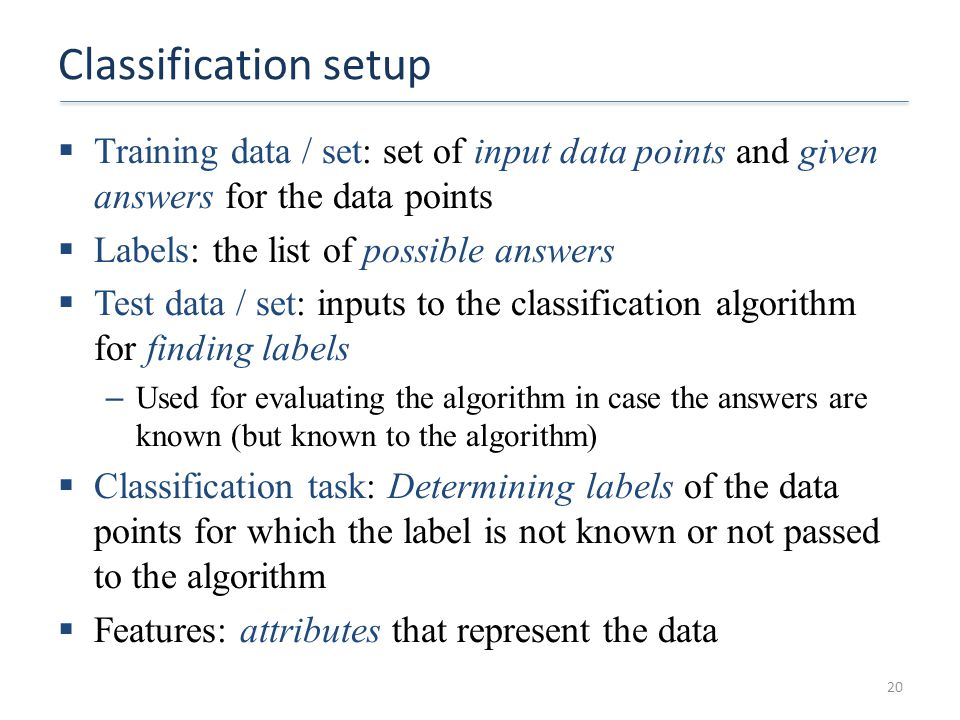 Classification setup Training data / set: set of input data points and given answers for the data points.