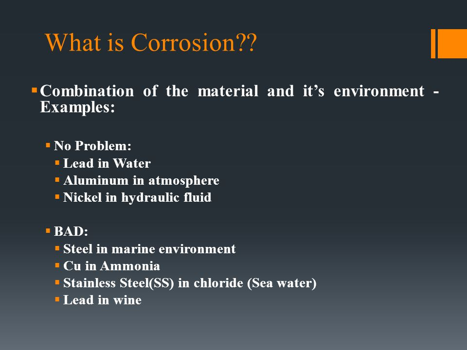 What is Corrosion Combination of the material and it's environment - Examples: No Problem: Lead in Water.