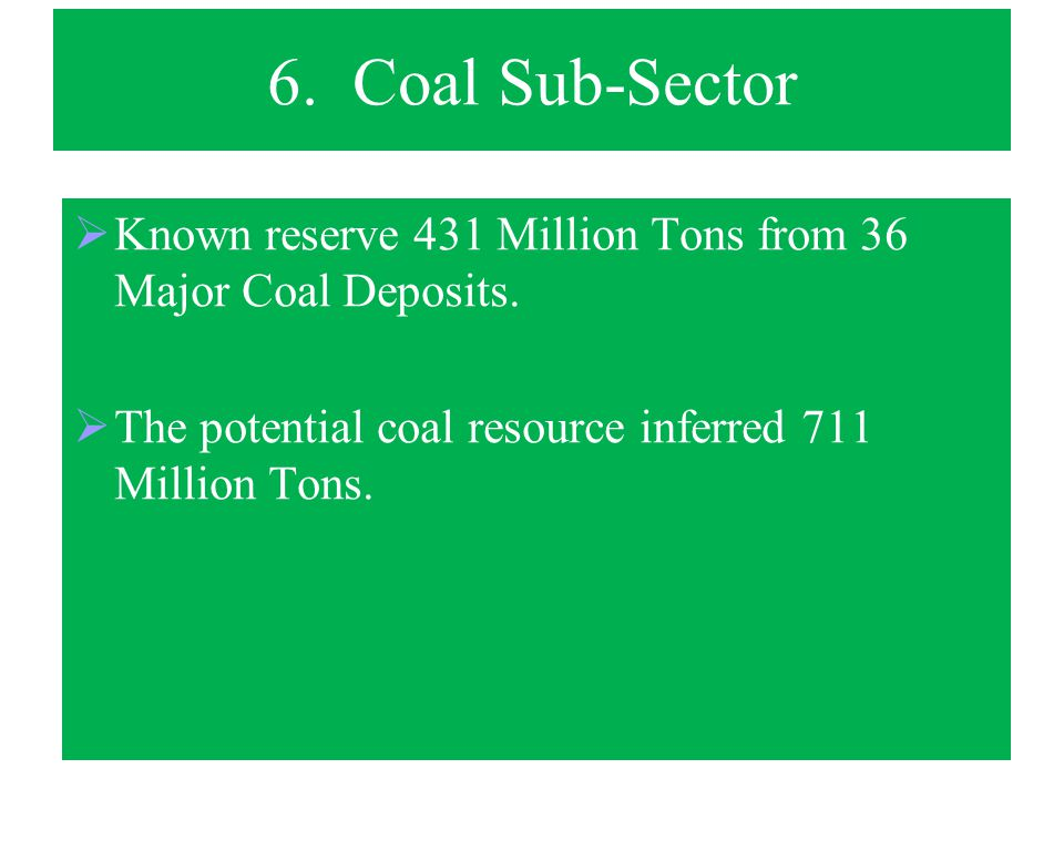 6. Coal Sub-Sector Known reserve 431 Million Tons from 36 Major Coal Deposits.