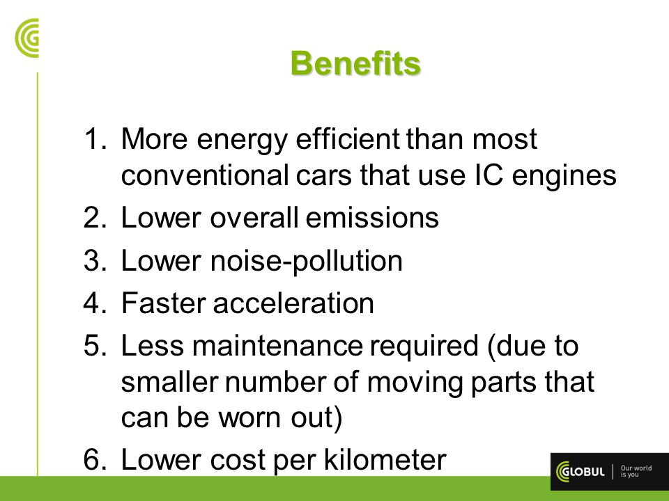 Benefits More energy efficient than most conventional cars that use IC engines. Lower overall emissions.
