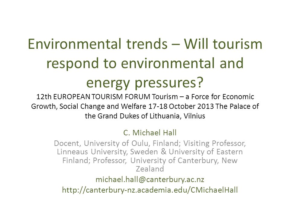 Environmental trends – Will tourism respond to environmental and energy pressures 12th EUROPEAN TOURISM FORUM Tourism – a Force for Economic Growth, Social Change and Welfare 17-18 October 2013 The Palace of the Grand Dukes of Lithuania, Vilnius