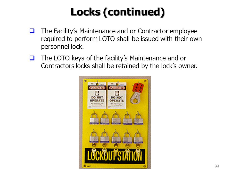 Locks (continued) The Facility's Maintenance and or Contractor employee required to perform LOTO shall be issued with their own personnel lock.