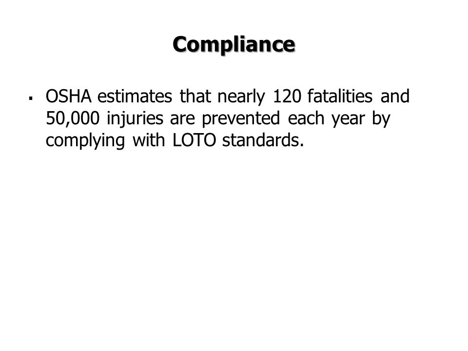 Compliance OSHA estimates that nearly 120 fatalities and 50,000 injuries are prevented each year by complying with LOTO standards.