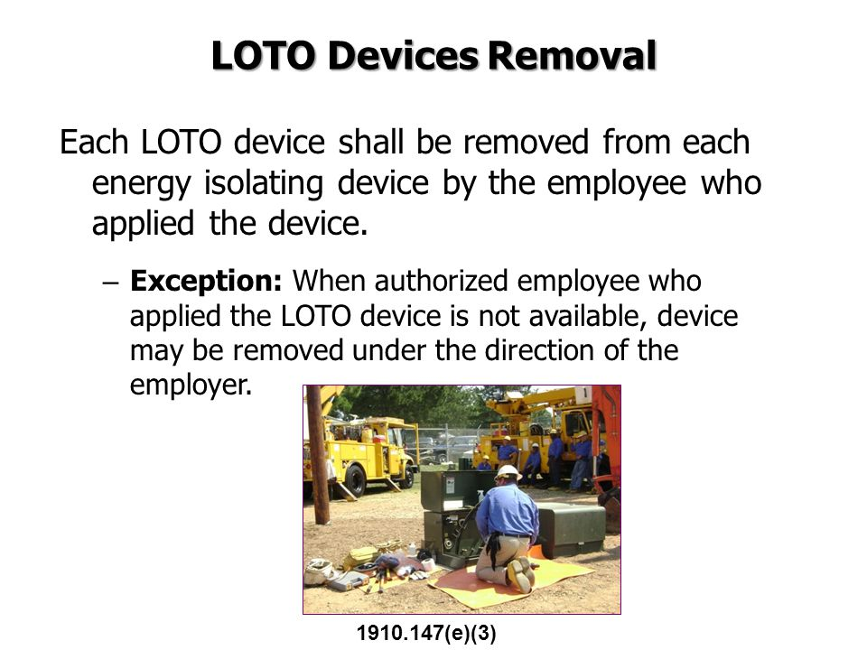LOTO Devices Removal Each LOTO device shall be removed from each energy isolating device by the employee who applied the device.