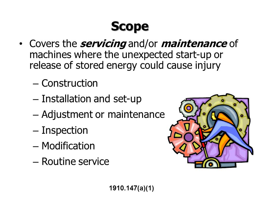 Scope Covers the servicing and/or maintenance of machines where the unexpected start-up or release of stored energy could cause injury.