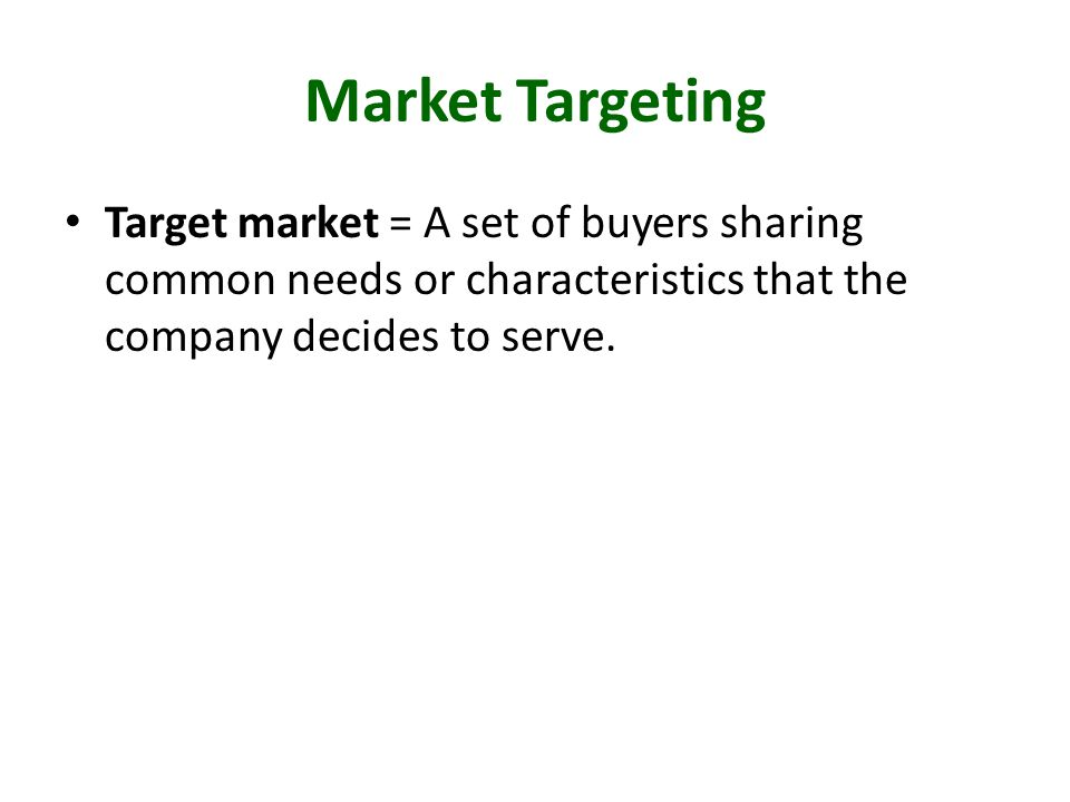 Market Targeting Target market = A set of buyers sharing common needs or characteristics that the company decides to serve.
